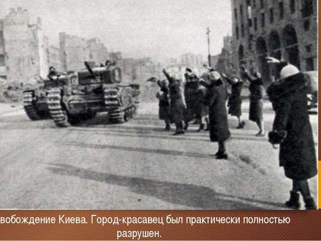 Освобождение Киева. Город-красавец был практически полностью разрушен.