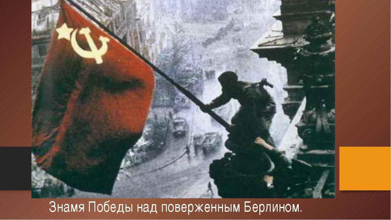 Знамя Победы над поверженным Берлином.