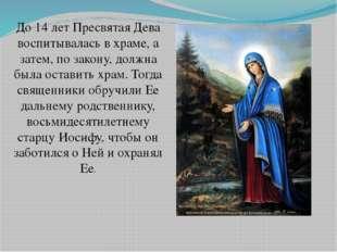 До 14 лет Пресвятая Дева воспитывалась в храме, а затем, по закону, должна бы