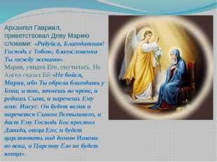 Архангел Гавриил, приветствовал Деву Марию словами: «Радуйся, Благодатная! Го