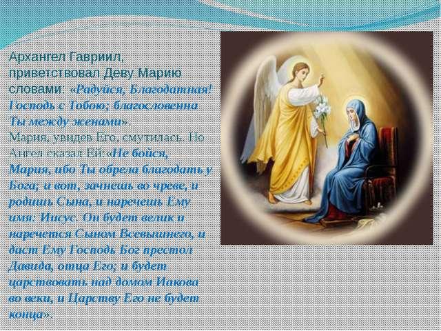 Архангел Гавриил, приветствовал Деву Марию словами: «Радуйся, Благодатная! Го...
