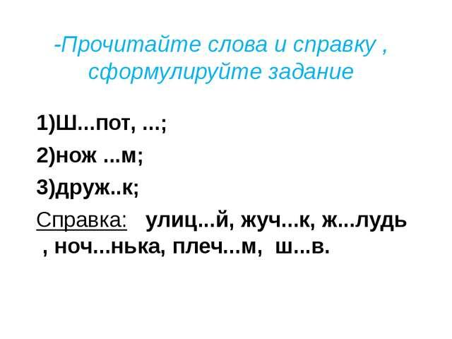 1)Ш...пот, ...; 2)нож ...м; 3)друж..к; Справка: улиц...й, жуч...к, ж...лудь...