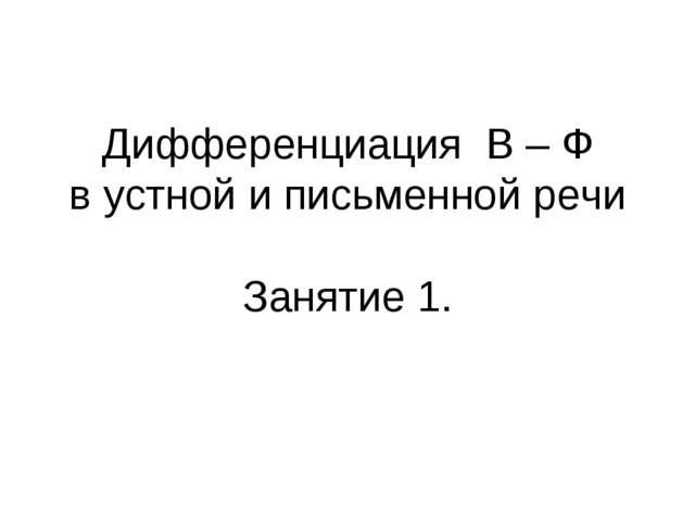 Дифференциация В – Ф в устной и письменной речи Занятие 1.