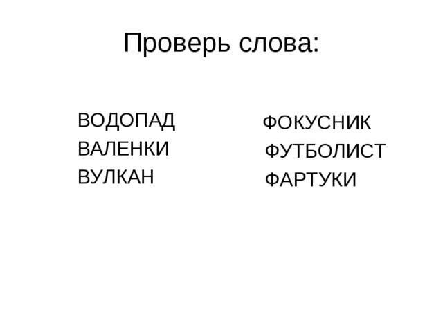 Проверь слова: ВОДОПАД ВАЛЕНКИ ВУЛКАН ФОКУСНИК ФУТБОЛИСТ ФАРТУКИ