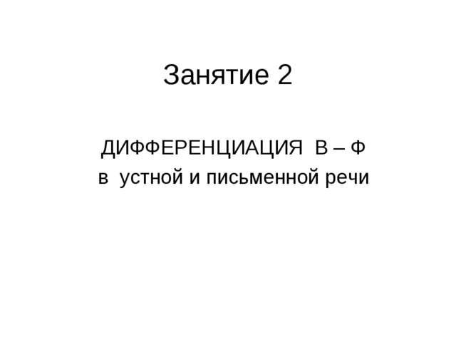 Занятие 2 ДИФФЕРЕНЦИАЦИЯ В – Ф в устной и письменной речи
