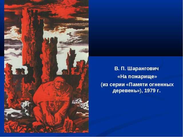 В. П. Шарангович «На пожарище» (из серии «Памяти огненных деревень»), 1979 г.