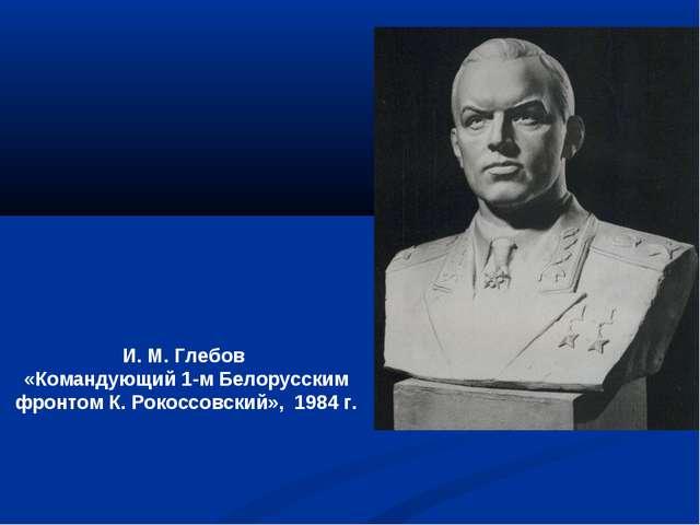 И. М. Глебов «Командующий 1-м Белорусским фронтом К. Рокоссовский», 1984 г.