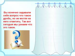 Содержание работы 1) Что такое доля и дробь. 2) Заглянем в историю дробей. а)
