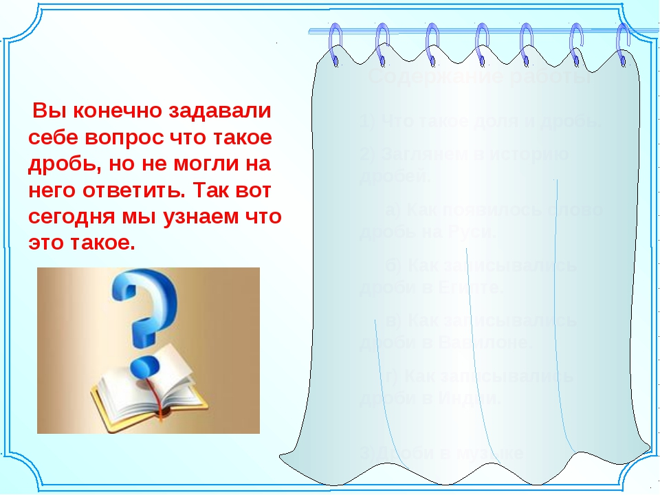 Содержание работы 1) Что такое доля и дробь. 2) Заглянем в историю дробей. а)...