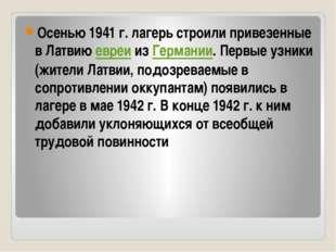 Осенью 1941г. лагерь строили привезенные в Латвию евреи из Германии. Первые