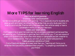 More TIPS for learning English Don't be afraid of grammar Grammar is for comm
