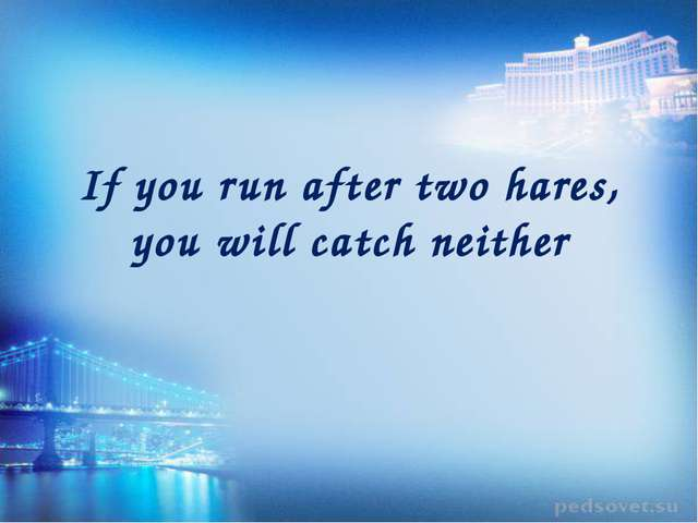 If you run after twohares, you will catch neither