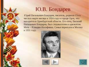 Юрий Васильевич Бондарев, писатель, родился 15-го числа в марте месяце в 192