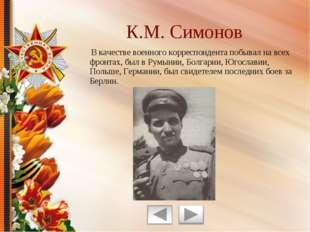 В качестве военного корреспондента побывал на всех фронтах, был в Румынии, Б