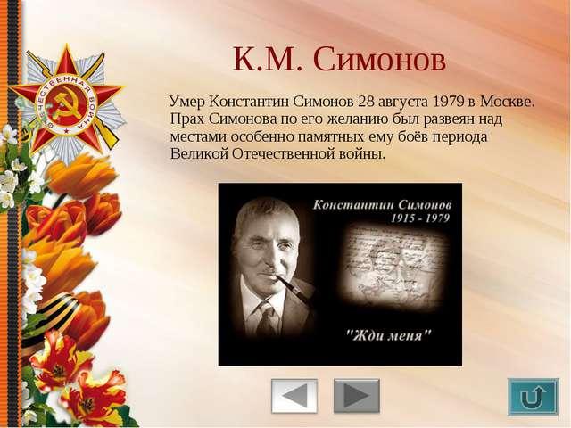Умер Константин Симонов 28 августа 1979 в Москве. Прах Симонова по его желан...