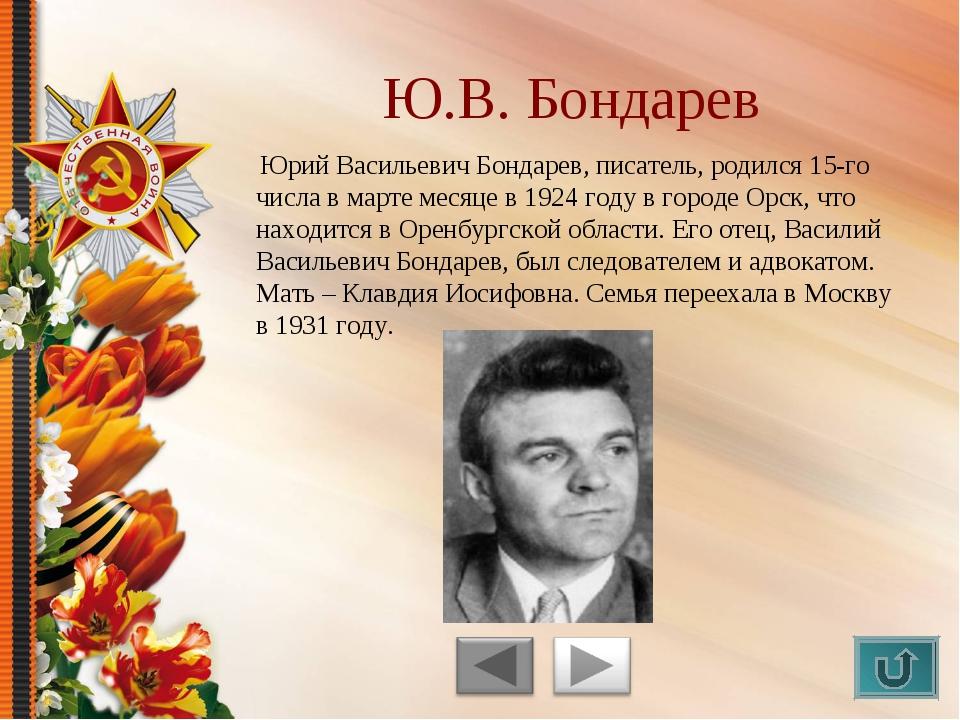 Юрий Васильевич Бондарев, писатель, родился 15-го числа в марте месяце в 192...