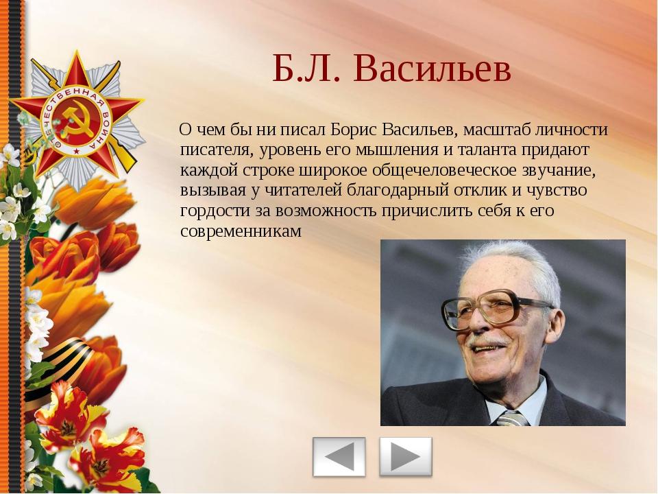 О чем бы ни писал Борис Васильев, масштаб личности писателя, уровень его мыш...