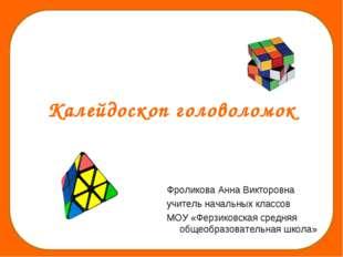 Калейдоскоп головоломок Фроликова Анна Викторовна учитель начальных классов М