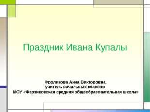 Праздник Ивана Купалы Фроликова Анна Викторовна, учитель начальных классов МО