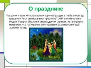 О празднике Праздник Ивана Купалы своими корнями уходит в глубь веков. До кре