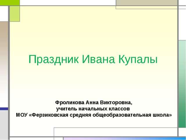 Праздник Ивана Купалы Фроликова Анна Викторовна, учитель начальных классов МО...