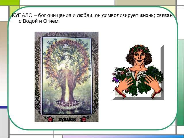 КУПАЛО – бог очищения и любви, он символизирует жизнь; связан с Водой и Огнём.