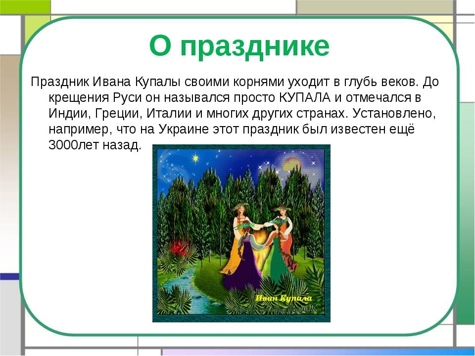 О празднике Праздник Ивана Купалы своими корнями уходит в глубь веков. До кре...