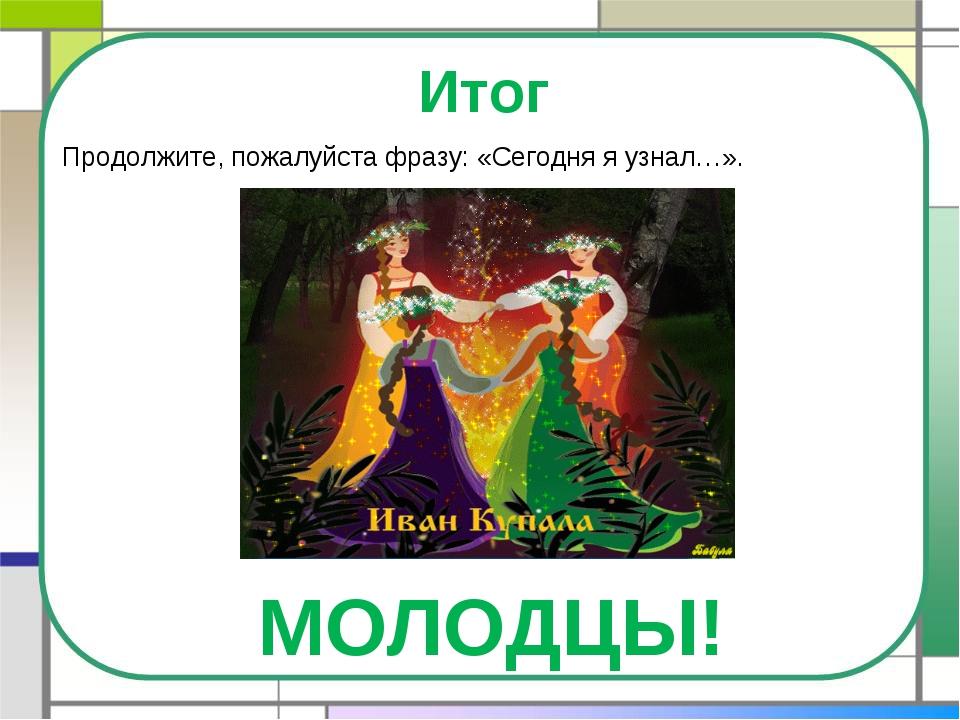 Итог Продолжите, пожалуйста фразу: «Сегодня я узнал…». МОЛОДЦЫ!