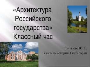 «Архитектура Российского государства» Классный час Тарасова Ю. Г. Учитель ист