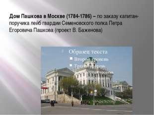 Дом Пашкова в Москве (1784-1786) – по заказу капитан-поручика лейб гвардии Се
