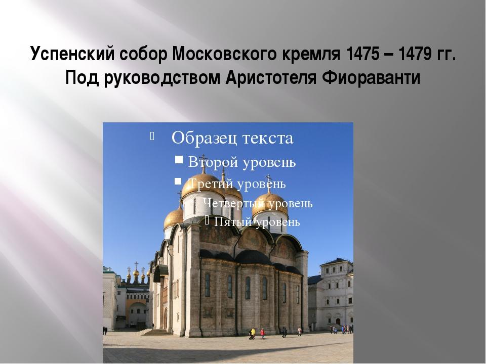 Успенский собор Московского кремля 1475 – 1479 гг. Под руководством Аристотел...