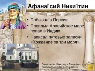 Афана́сий Ники́тин Побывал в Персии Проплыл Аравийское море, попал в Индию На