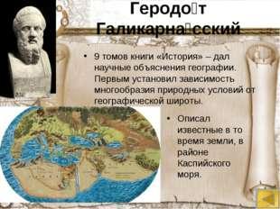 Геродо́т Галикарна́сский 9 томов книги «История» – дал научные объяснения гео