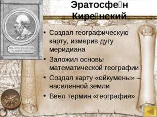 Эратосфе́н Кире́нский Создал географическую карту, измерив дугу меридиана Зал