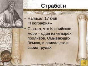 Страбо́н Написал 17 книг «География» Считал, что Каспийское море – один из че