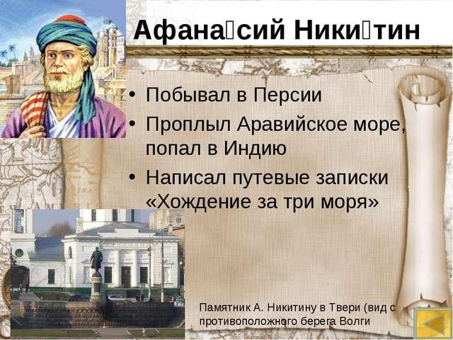 Афана́сий Ники́тин Побывал в Персии Проплыл Аравийское море, попал в Индию На...