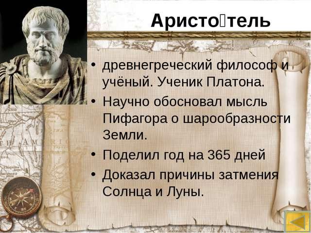Аристо́тель древнегреческий философ и учёный. Ученик Платона. Научно обоснова...