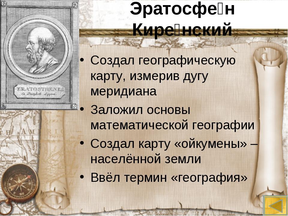 Эратосфе́н Кире́нский Создал географическую карту, измерив дугу меридиана Зал...