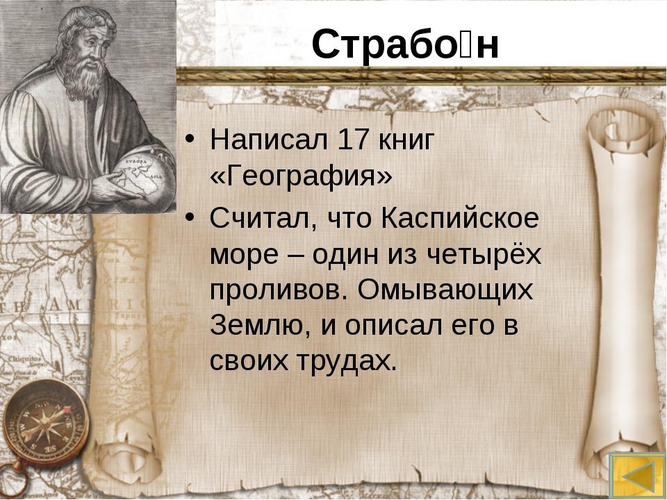 Страбо́н Написал 17 книг «География» Считал, что Каспийское море – один из че...