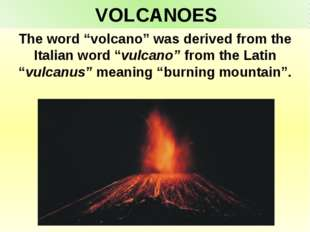 "VOLCANOES The word ""volcano"" was derived from the Italian word ""vulcano"" from"