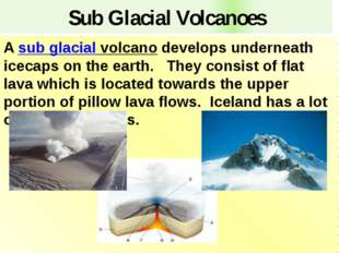 Sub Glacial Volcanoes A sub glacial volcano develops underneath icecaps on th