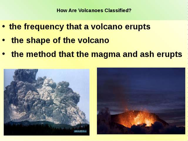 How Are Volcanoes Classified? the frequency that a volcano erupts the shape...