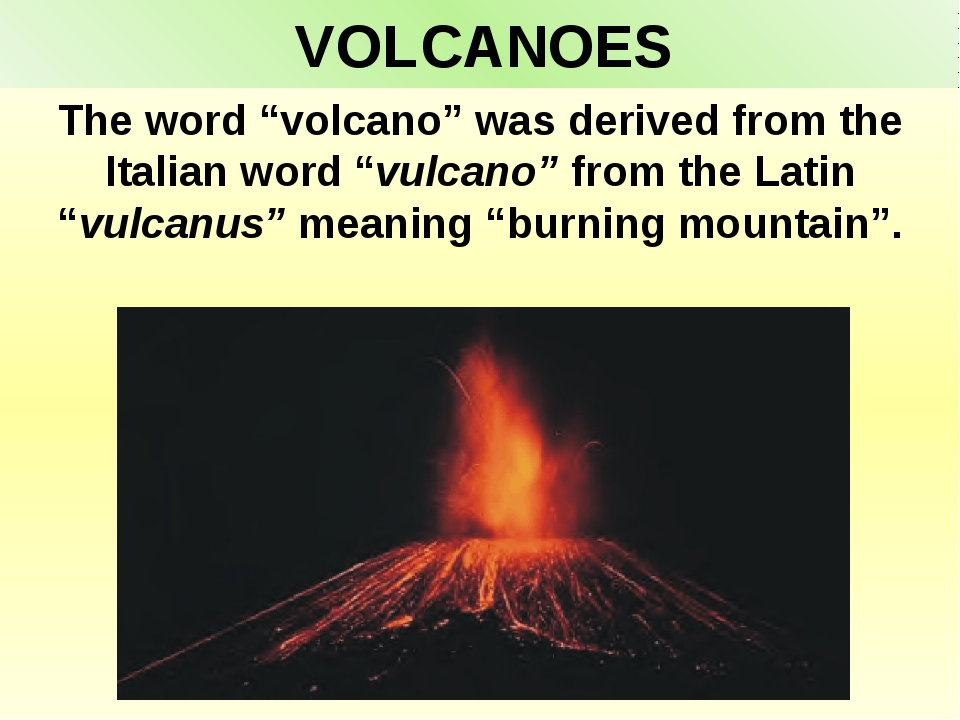 "VOLCANOES The word ""volcano"" was derived from the Italian word ""vulcano"" from..."
