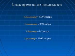 * В наше время так же используются: 1 миллиметр = 0,001 метра 1 сантиметр = 0