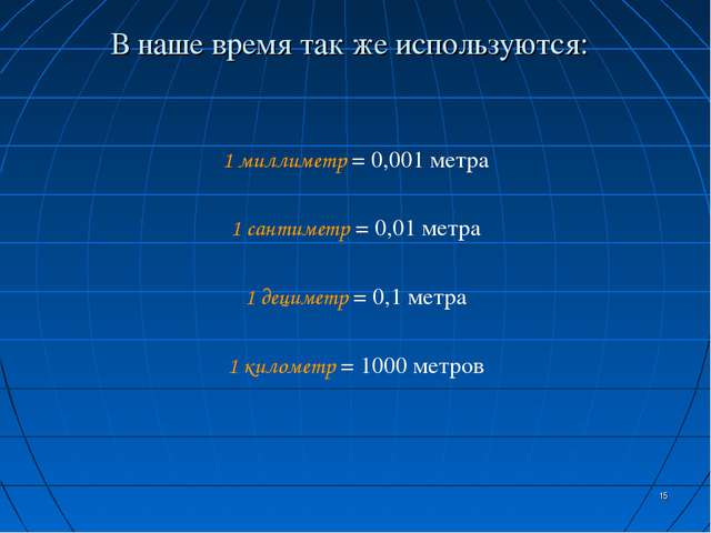 * В наше время так же используются: 1 миллиметр = 0,001 метра 1 сантиметр = 0...