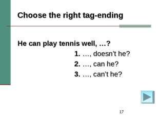 * Choose the right tag-ending He can play tennis well, …? 1. …, doesn't he? 2