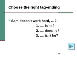 * Choose the right tag-ending Sam doesn't work hard, …? 1. …, is he? 2. …, do