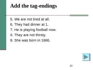 * Add the tag-endings 5. We are not tired at all. 6. They had dinner at 1. 7.