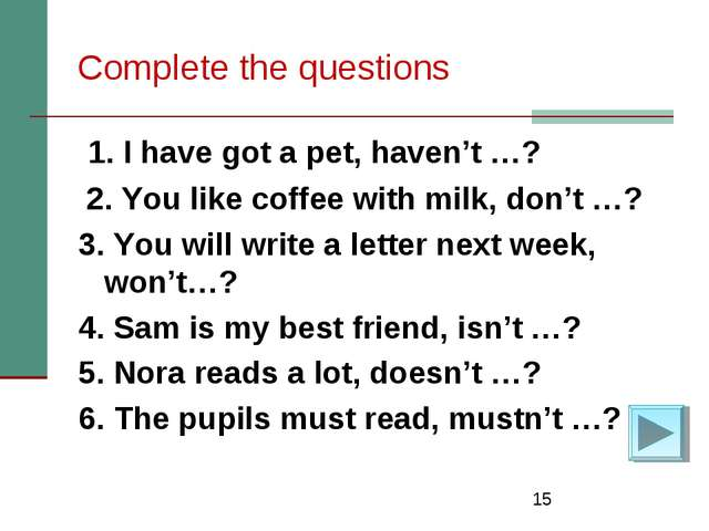 * Complete the questions 1. I have got a pet, haven't …? 2. You like coffee w...