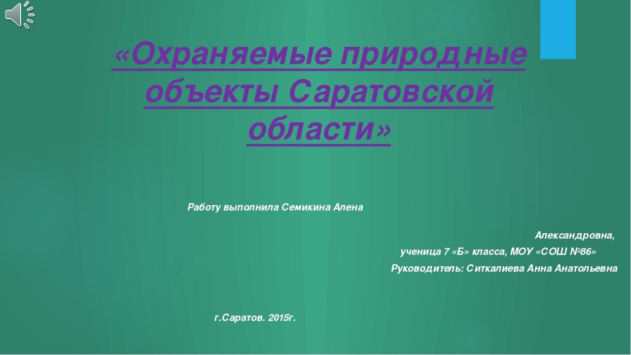«Охраняемые природные объекты Саратовской области» Работу выполнила Семикина...